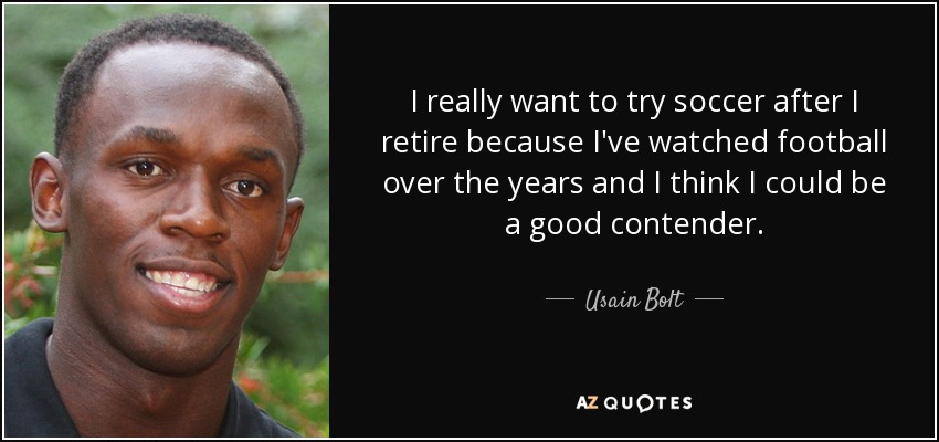 I really want to try soccer after I retire because I've watched football over the years and I think I could be a good contender. - Usain Bolt