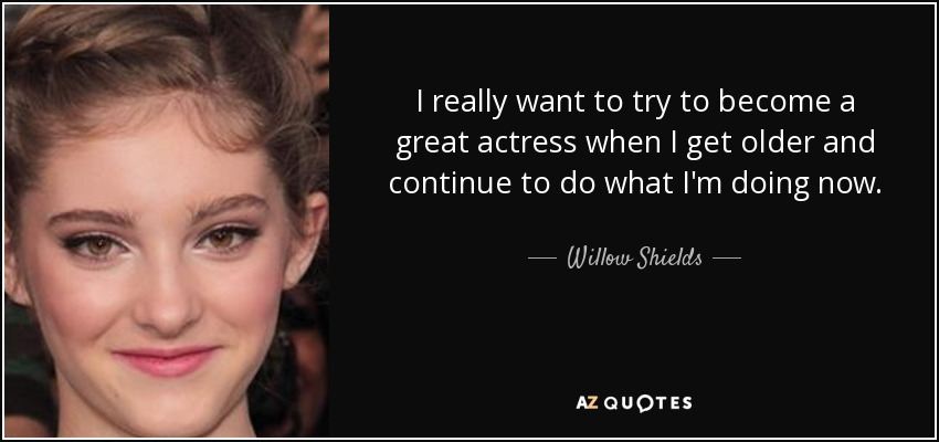 I really want to try to become a great actress when I get older and continue to do what I'm doing now. - Willow Shields
