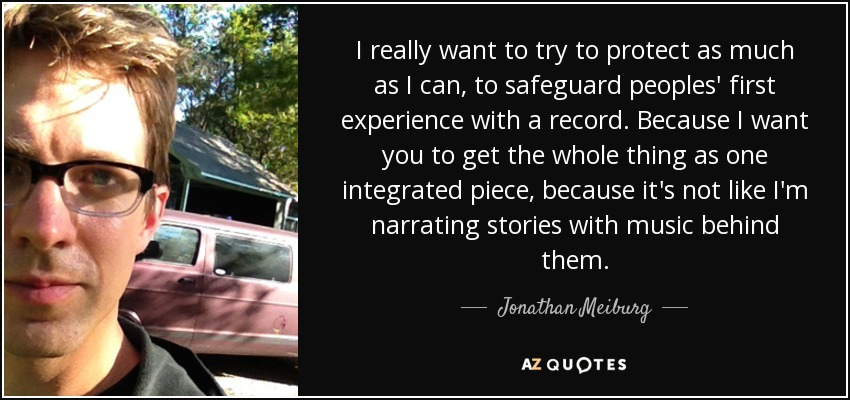 I really want to try to protect as much as I can, to safeguard peoples' first experience with a record. Because I want you to get the whole thing as one integrated piece, because it's not like I'm narrating stories with music behind them. - Jonathan Meiburg