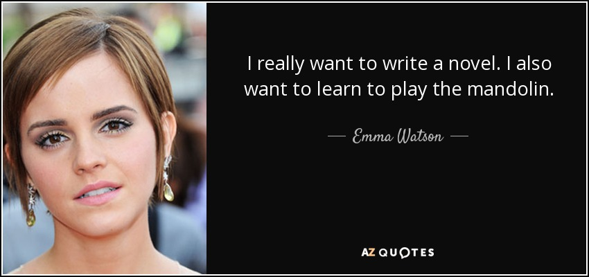 I really want to write a novel. I also want to learn to play the mandolin. - Emma Watson