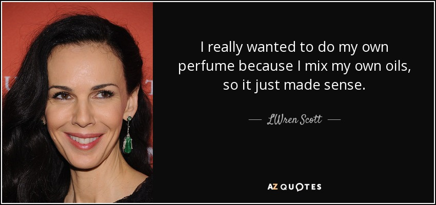I really wanted to do my own perfume because I mix my own oils, so it just made sense. - L'Wren Scott