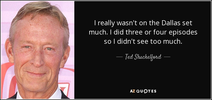 I really wasn't on the Dallas set much. I did three or four episodes so I didn't see too much. - Ted Shackelford
