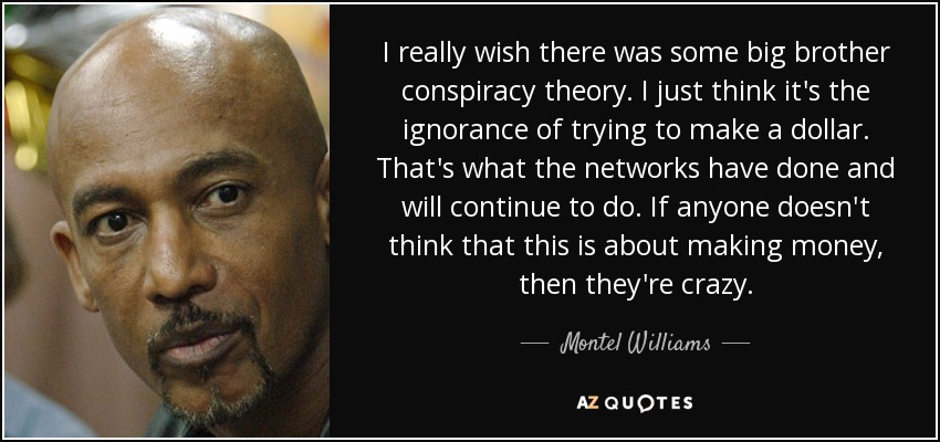 I really wish there was some big brother conspiracy theory. I just think it's the ignorance of trying to make a dollar. That's what the networks have done and will continue to do. If anyone doesn't think that this is about making money, then they're crazy. - Montel Williams