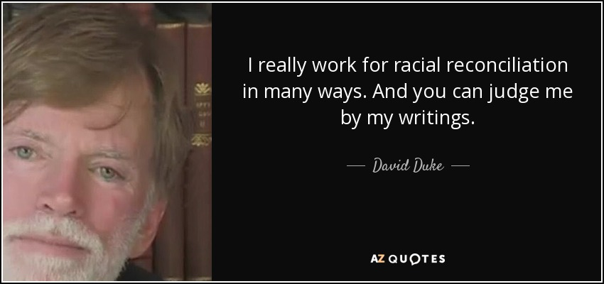 I really work for racial reconciliation in many ways. And you can judge me by my writings. - David Duke