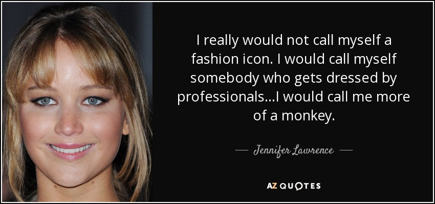 I really would not call myself a fashion icon. I would call myself somebody who gets dressed by professionals...I would call me more of a monkey. - Jennifer Lawrence