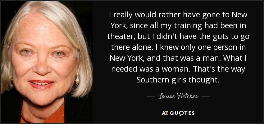 I really would rather have gone to New York, since all my training had been in theater, but I didn't have the guts to go there alone. I knew only one person in New York, and that was a man. What I needed was a woman. That's the way Southern girls thought. - Louise Fletcher