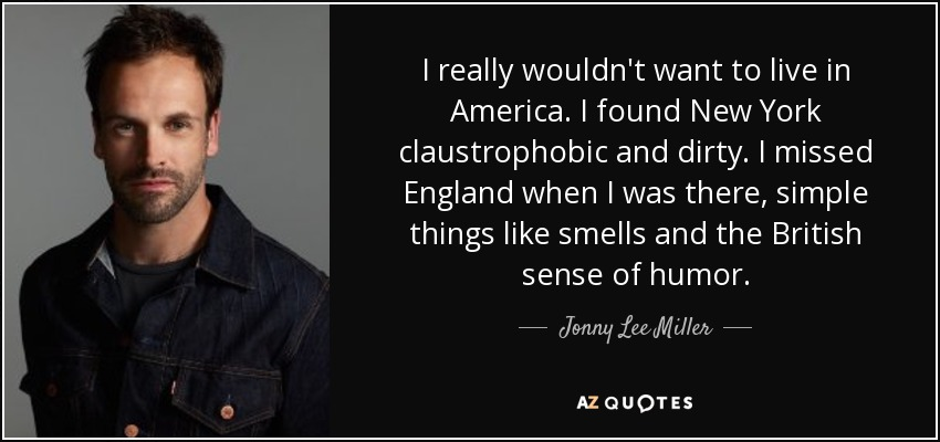 I really wouldn't want to live in America. I found New York claustrophobic and dirty. I missed England when I was there, simple things like smells and the British sense of humor. - Jonny Lee Miller