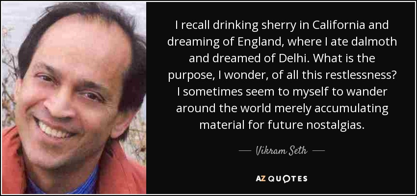 I recall drinking sherry in California and dreaming of England, where I ate dalmoth and dreamed of Delhi. What is the purpose, I wonder, of all this restlessness? I sometimes seem to myself to wander around the world merely accumulating material for future nostalgias. - Vikram Seth