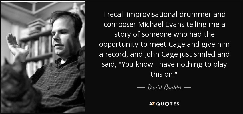 I recall improvisational drummer and composer Michael Evans telling me a story of someone who had the opportunity to meet Cage and give him a record, and John Cage just smiled and said,