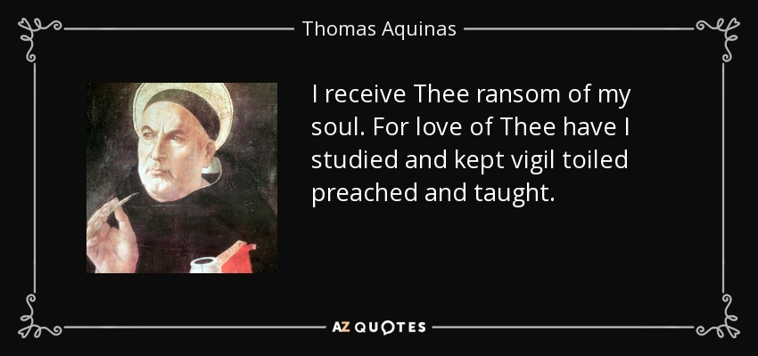 I receive Thee ransom of my soul. For love of Thee have I studied and kept vigil toiled preached and taught. - Thomas Aquinas