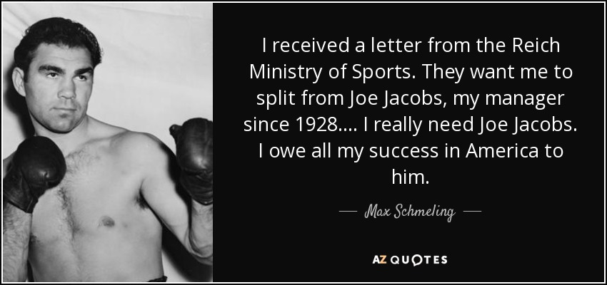 I received a letter from the Reich Ministry of Sports. They want me to split from Joe Jacobs, my manager since 1928.... I really need Joe Jacobs. I owe all my success in America to him. - Max Schmeling