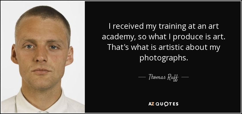 I received my training at an art academy, so what I produce is art. That's what is artistic about my photographs. - Thomas Ruff