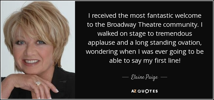 I received the most fantastic welcome to the Broadway Theatre community. I walked on stage to tremendous applause and a long standing ovation, wondering when I was ever going to be able to say my first line! - Elaine Paige