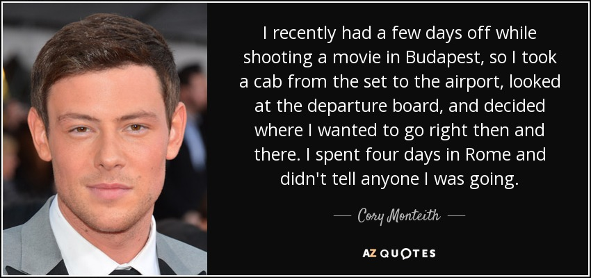 I recently had a few days off while shooting a movie in Budapest, so I took a cab from the set to the airport, looked at the departure board, and decided where I wanted to go right then and there. I spent four days in Rome and didn't tell anyone I was going. - Cory Monteith