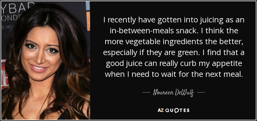 I recently have gotten into juicing as an in-between-meals snack. I think the more vegetable ingredients the better, especially if they are green. I find that a good juice can really curb my appetite when I need to wait for the next meal. - Noureen DeWulf