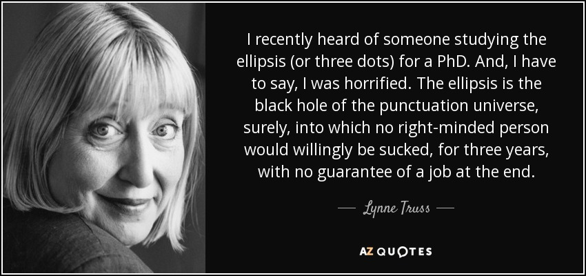 I recently heard of someone studying the ellipsis (or three dots) for a PhD. And, I have to say, I was horrified. The ellipsis is the black hole of the punctuation universe, surely, into which no right-minded person would willingly be sucked, for three years, with no guarantee of a job at the end. - Lynne Truss