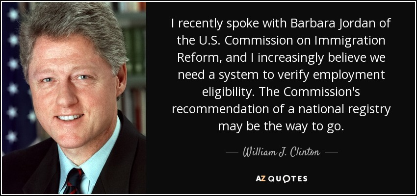 I recently spoke with Barbara Jordan of the U.S. Commission on Immigration Reform, and I increasingly believe we need a system to verify employment eligibility. The Commission's recommendation of a national registry may be the way to go. - William J. Clinton