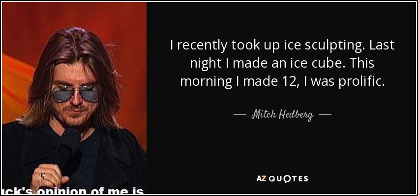 I recently took up ice sculpting. Last night I made an ice cube. This morning I made 12, I was prolific. - Mitch Hedberg