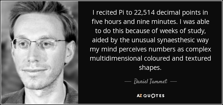 I recited Pi to 22,514 decimal points in five hours and nine minutes. I was able to do this because of weeks of study, aided by the unusual synaesthesic way my mind perceives numbers as complex multidimensional coloured and textured shapes. - Daniel Tammet