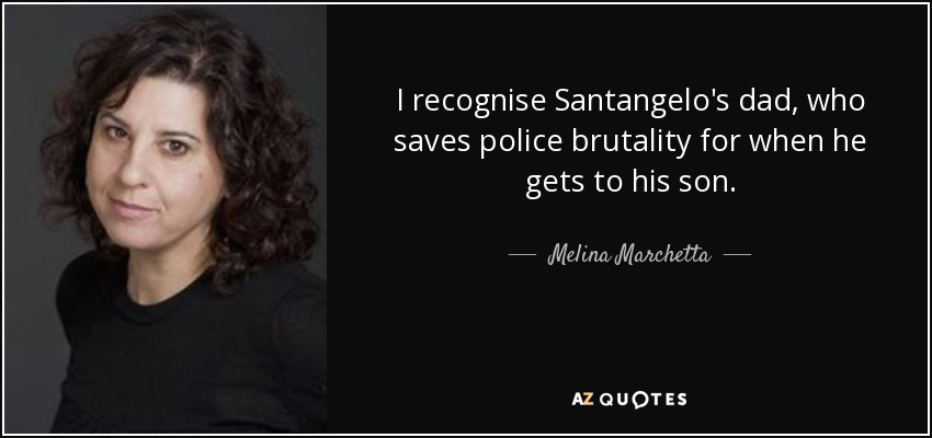 I recognise Santangelo's dad, who saves police brutality for when he gets to his son. - Melina Marchetta