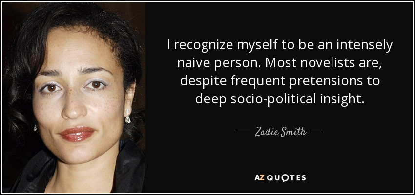 I recognize myself to be an intensely naive person. Most novelists are, despite frequent pretensions to deep socio-political insight. - Zadie Smith