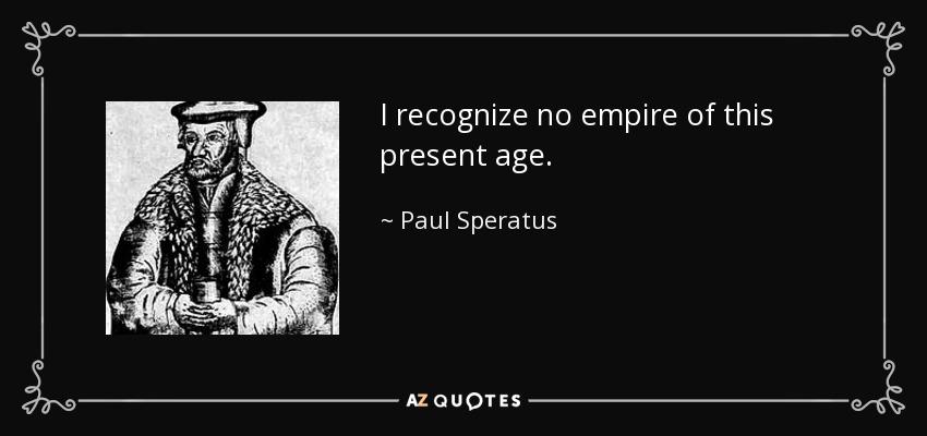 I recognize no empire of this present age. - Paul Speratus