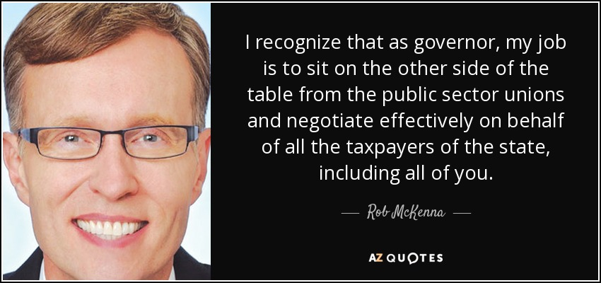 I recognize that as governor, my job is to sit on the other side of the table from the public sector unions and negotiate effectively on behalf of all the taxpayers of the state, including all of you. - Rob McKenna