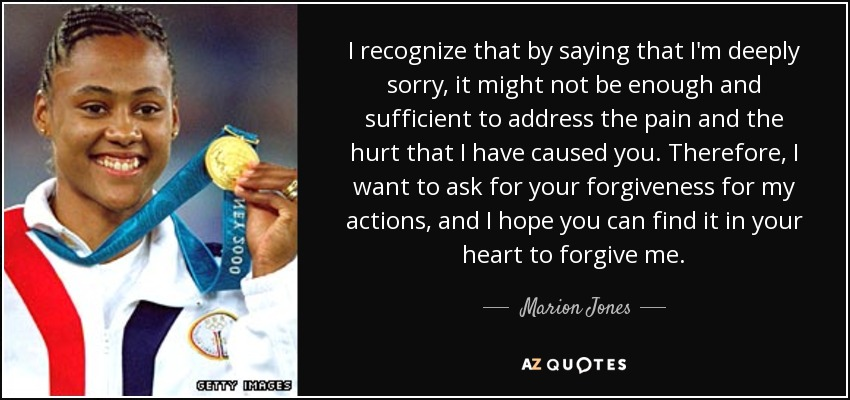 I recognize that by saying that I'm deeply sorry, it might not be enough and sufficient to address the pain and the hurt that I have caused you. Therefore, I want to ask for your forgiveness for my actions, and I hope you can find it in your heart to forgive me. - Marion Jones