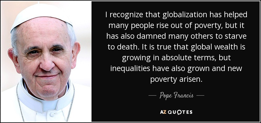 I recognize that globalization has helped many people rise out of poverty, but it has also damned many others to starve to death. It is true that global wealth is growing in absolute terms, but inequalities have also grown and new poverty arisen. - Pope Francis