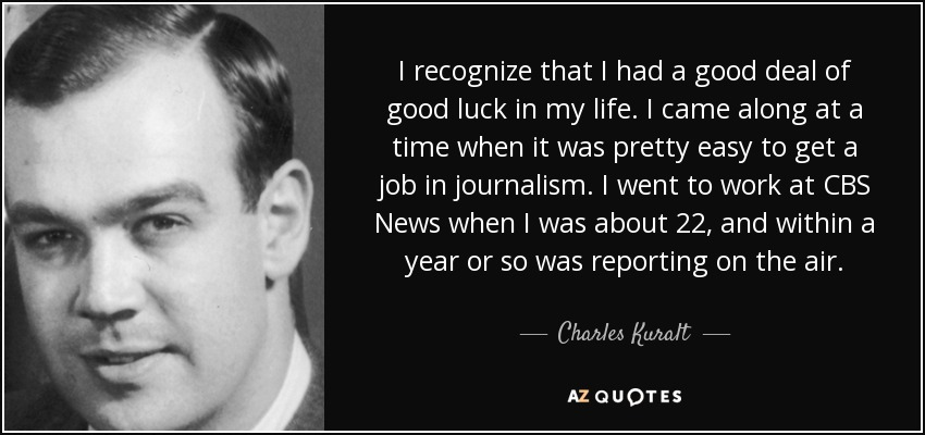 I recognize that I had a good deal of good luck in my life. I came along at a time when it was pretty easy to get a job in journalism. I went to work at CBS News when I was about 22, and within a year or so was reporting on the air. - Charles Kuralt