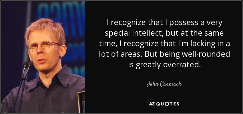 I recognize that I possess a very special intellect, but at the same time, I recognize that I'm lacking in a lot of areas. But being well-rounded is greatly overrated. - John Carmack