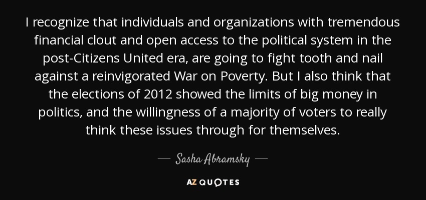 I recognize that individuals and organizations with tremendous financial clout and open access to the political system in the post-Citizens United era, are going to fight tooth and nail against a reinvigorated War on Poverty. But I also think that the elections of 2012 showed the limits of big money in politics, and the willingness of a majority of voters to really think these issues through for themselves. - Sasha Abramsky
