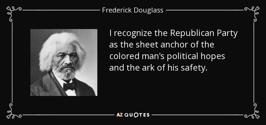 I recognize the Republican Party as the sheet anchor of the colored man's political hopes and the ark of his safety. - Frederick Douglass