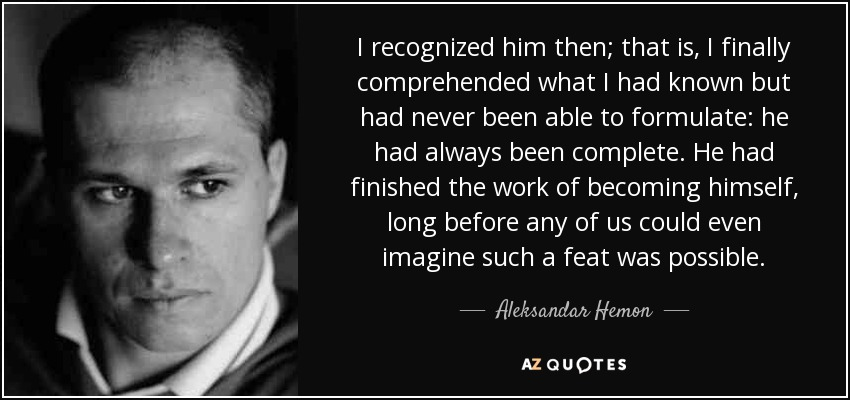 I recognized him then; that is, I finally comprehended what I had known but had never been able to formulate: he had always been complete. He had finished the work of becoming himself, long before any of us could even imagine such a feat was possible. - Aleksandar Hemon