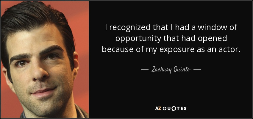 I recognized that I had a window of opportunity that had opened because of my exposure as an actor. - Zachary Quinto
