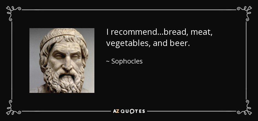 I recommend...bread, meat, vegetables, and beer. - Sophocles