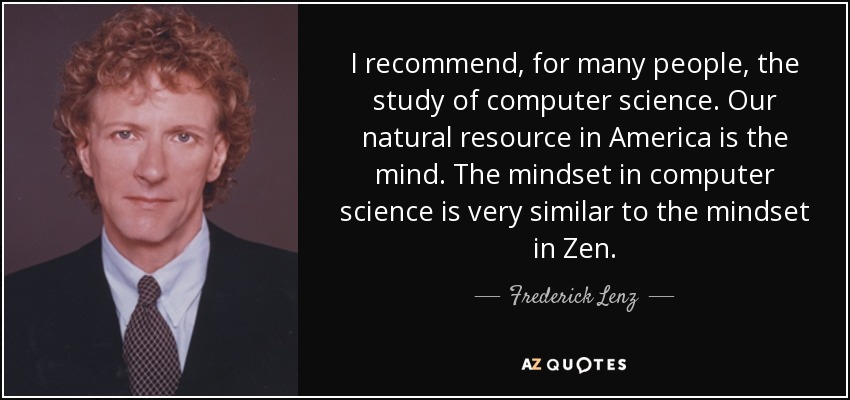 I recommend, for many people, the study of computer science. Our natural resource in America is the mind. The mindset in computer science is very similar to the mindset in Zen. - Frederick Lenz