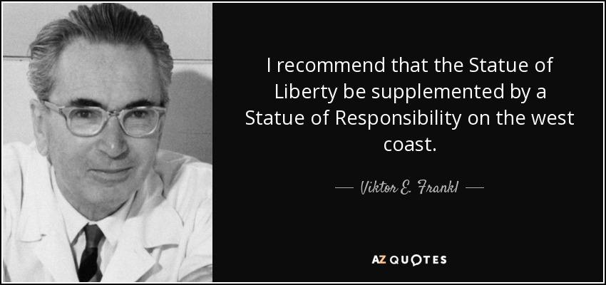 I recommend that the Statue of Liberty be supplemented by a Statue of Responsibility on the west coast. - Viktor E. Frankl