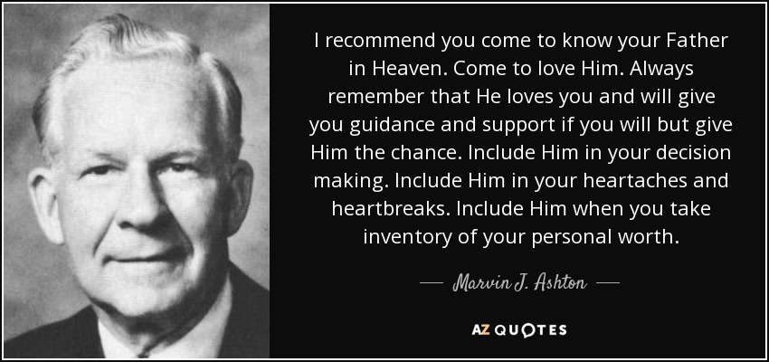 I recommend you come to know your Father in Heaven. Come to love Him. Always remember that He loves you and will give you guidance and support if you will but give Him the chance. Include Him in your decision making. Include Him in your heartaches and heartbreaks. Include Him when you take inventory of your personal worth. - Marvin J. Ashton