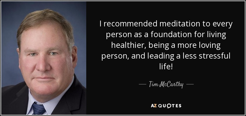 I recommended meditation to every person as a foundation for living healthier, being a more loving person, and leading a less stressful life! - Tim McCarthy