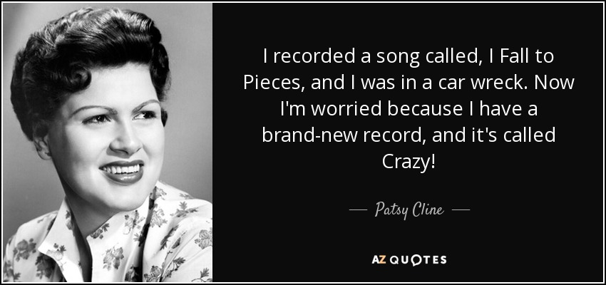 I recorded a song called, I Fall to Pieces, and I was in a car wreck. Now I'm worried because I have a brand-new record, and it's called Crazy! - Patsy Cline