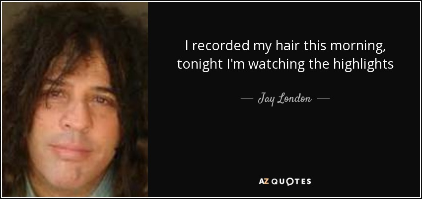 I recorded my hair this morning, tonight I'm watching the highlights - Jay London