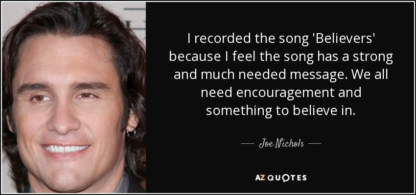 I recorded the song 'Believers' because I feel the song has a strong and much needed message. We all need encouragement and something to believe in. - Joe Nichols