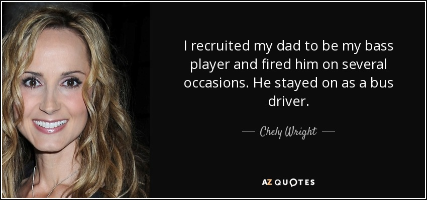 I recruited my dad to be my bass player and fired him on several occasions. He stayed on as a bus driver. - Chely Wright