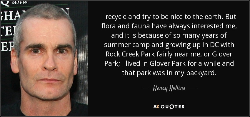 I recycle and try to be nice to the earth. But flora and fauna have always interested me, and it is because of so many years of summer camp and growing up in DC with Rock Creek Park fairly near me, or Glover Park; I lived in Glover Park for a while and that park was in my backyard. - Henry Rollins
