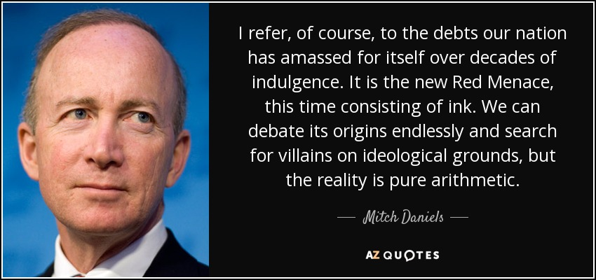 I refer, of course, to the debts our nation has amassed for itself over decades of indulgence. It is the new Red Menace, this time consisting of ink. We can debate its origins endlessly and search for villains on ideological grounds, but the reality is pure arithmetic. - Mitch Daniels