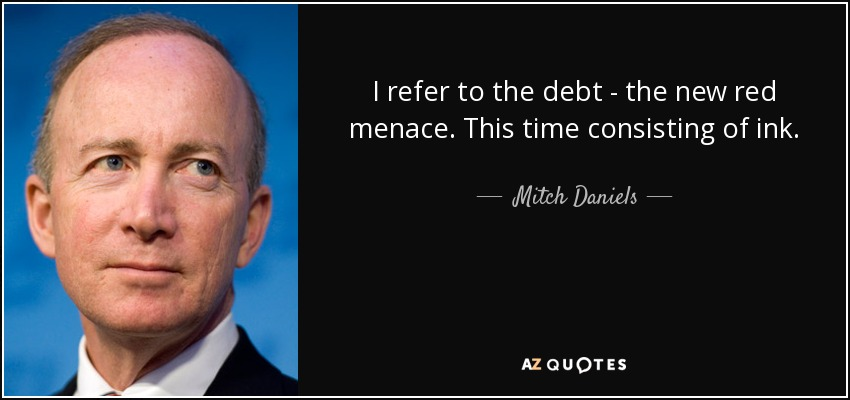 I refer to the debt - the new red menace. This time consisting of ink. - Mitch Daniels