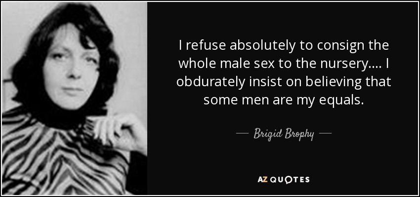 I refuse absolutely to consign the whole male sex to the nursery. ... I obdurately insist on believing that some men are my equals. - Brigid Brophy