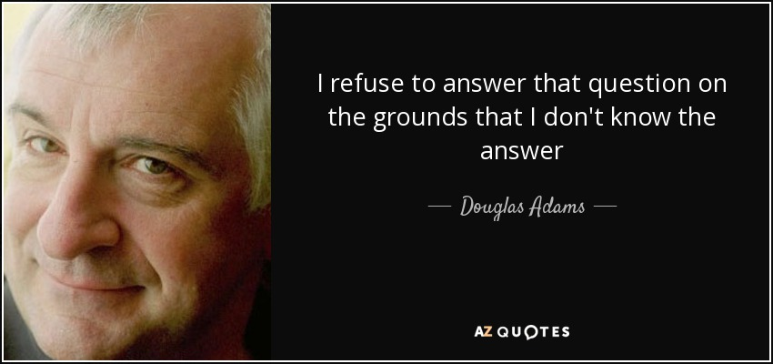 I refuse to answer that question on the grounds that I don't know the answer - Douglas Adams