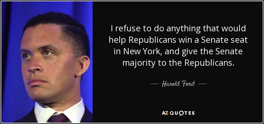 I refuse to do anything that would help Republicans win a Senate seat in New York, and give the Senate majority to the Republicans. - Harold Ford, Jr.